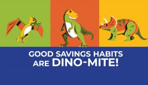 Good savings habits are dino-mite!